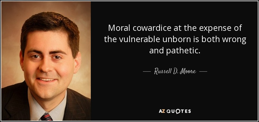 Moral cowardice at the expense of the vulnerable unborn is both wrong and pathetic. - Russell D. Moore