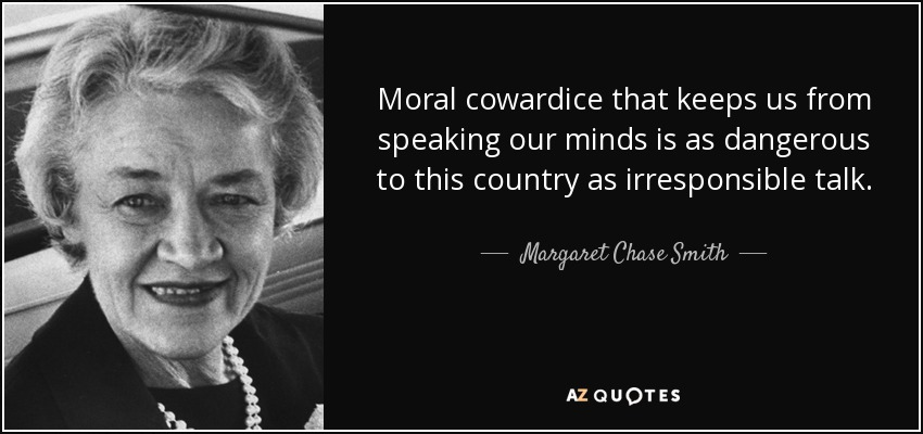 Moral cowardice that keeps us from speaking our minds is as dangerous to this country as irresponsible talk. - Margaret Chase Smith