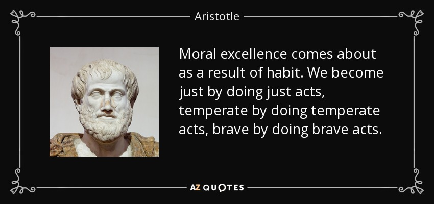 Moral excellence comes about as a result of habit. We become just by doing just acts, temperate by doing temperate acts, brave by doing brave acts. - Aristotle