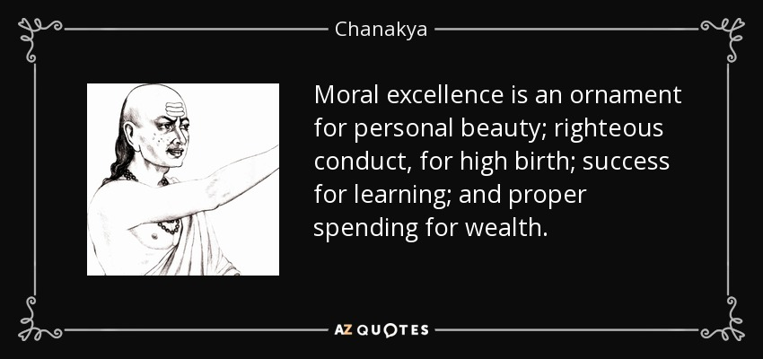 Moral excellence is an ornament for personal beauty; righteous conduct, for high birth; success for learning; and proper spending for wealth. - Chanakya