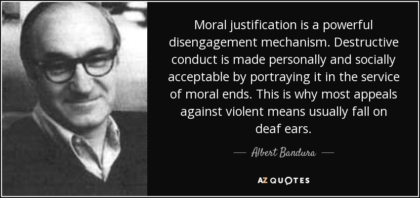 Moral justification is a powerful disengagement mechanism. Destructive conduct is made personally and socially acceptable by portraying it in the service of moral ends. This is why most appeals against violent means usually fall on deaf ears. - Albert Bandura