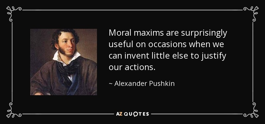 Moral maxims are surprisingly useful on occasions when we can invent little else to justify our actions. - Alexander Pushkin