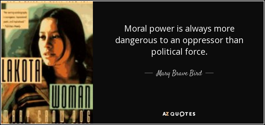 Moral power is always more dangerous to an oppressor than political force. - Mary Brave Bird