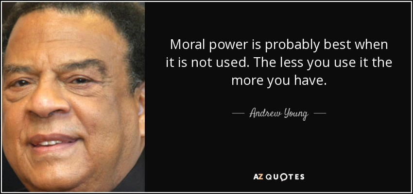 Moral power is probably best when it is not used. The less you use it the more you have. - Andrew Young
