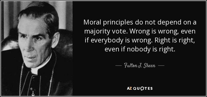Moral principles do not depend on a majority vote. Wrong is wrong, even if everybody is wrong. Right is right, even if nobody is right. - Fulton J. Sheen