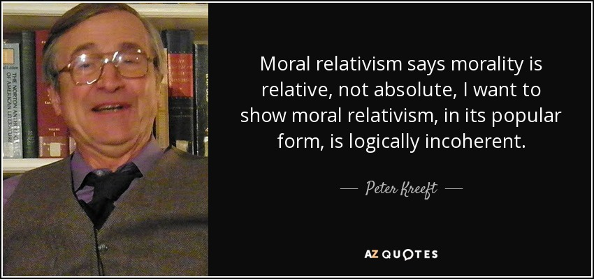 Moral relativism says morality is relative, not absolute, I want to show moral relativism, in its popular form, is logically incoherent. - Peter Kreeft