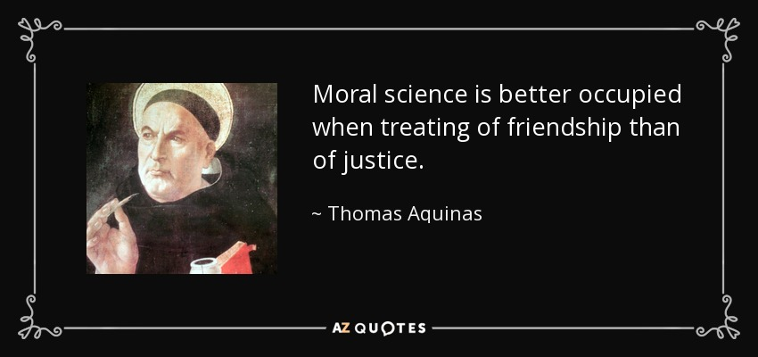 Moral science is better occupied when treating of friendship than of justice. - Thomas Aquinas