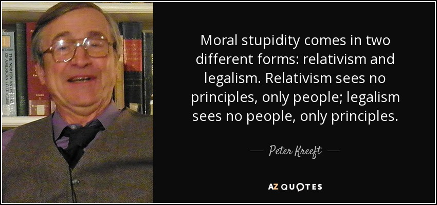 Moral stupidity comes in two different forms: relativism and legalism. Relativism sees no principles, only people; legalism sees no people, only principles. - Peter Kreeft
