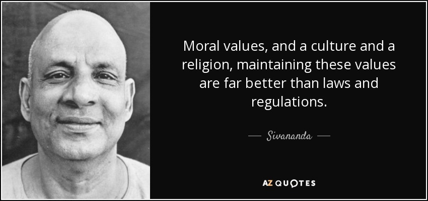Moral values, and a culture and a religion, maintaining these values are far better than laws and regulations. - Sivananda