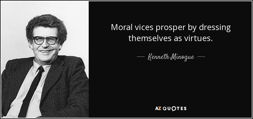 Moral vices prosper by dressing themselves as virtues. - Kenneth Minogue
