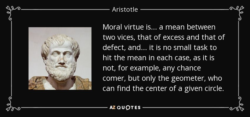 Moral virtue is ... a mean between two vices, that of excess and that of defect, and ... it is no small task to hit the mean in each case, as it is not, for example, any chance comer, but only the geometer, who can find the center of a given circle. - Aristotle