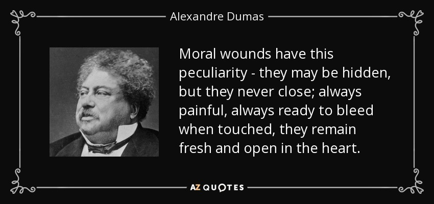 Moral wounds have this peculiarity - they may be hidden, but they never close; always painful, always ready to bleed when touched, they remain fresh and open in the heart. - Alexandre Dumas