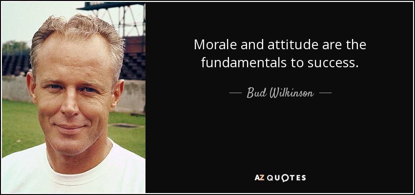 Morale and attitude are the fundamentals to success. - Bud Wilkinson