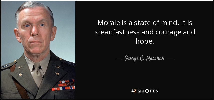 Morale is a state of mind. It is steadfastness and courage and hope. - George C. Marshall