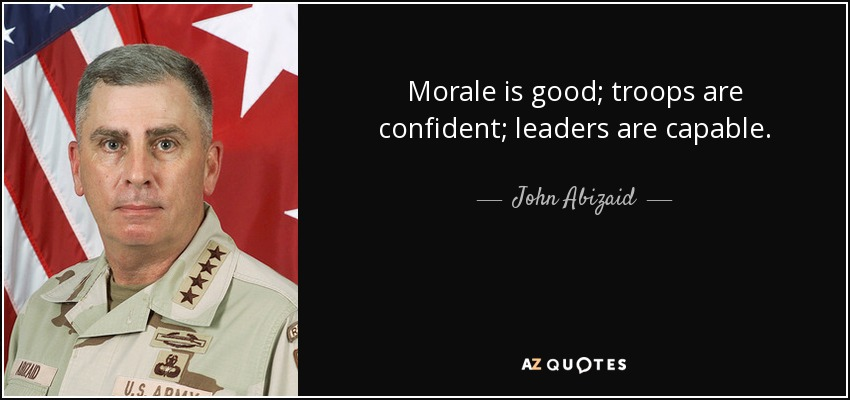 Morale is good; troops are confident; leaders are capable. - John Abizaid