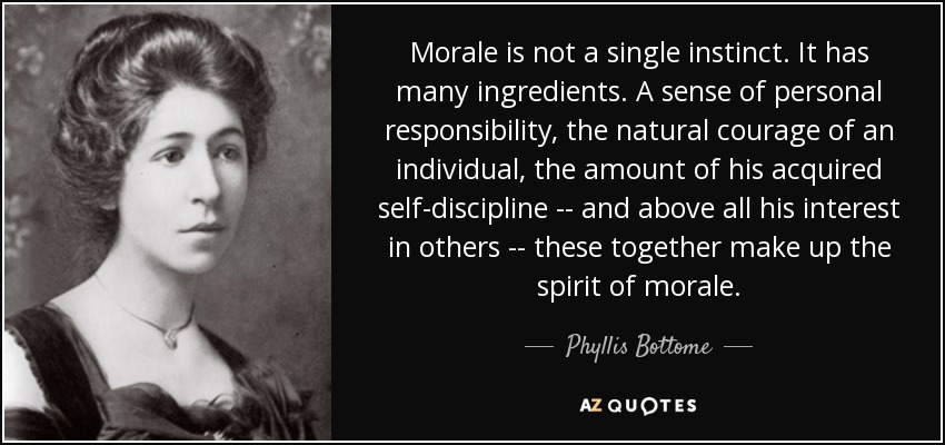 Morale is not a single instinct. It has many ingredients. A sense of personal responsibility, the natural courage of an individual, the amount of his acquired self-discipline -- and above all his interest in others -- these together make up the spirit of morale. - Phyllis Bottome