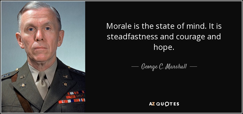 Morale is the state of mind. It is steadfastness and courage and hope. - George C. Marshall