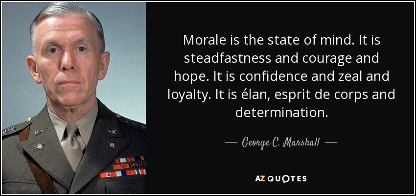 Morale is the state of mind. It is steadfastness and courage and hope. It is confidence and zeal and loyalty. It is élan, esprit de corps and determination. - George C. Marshall