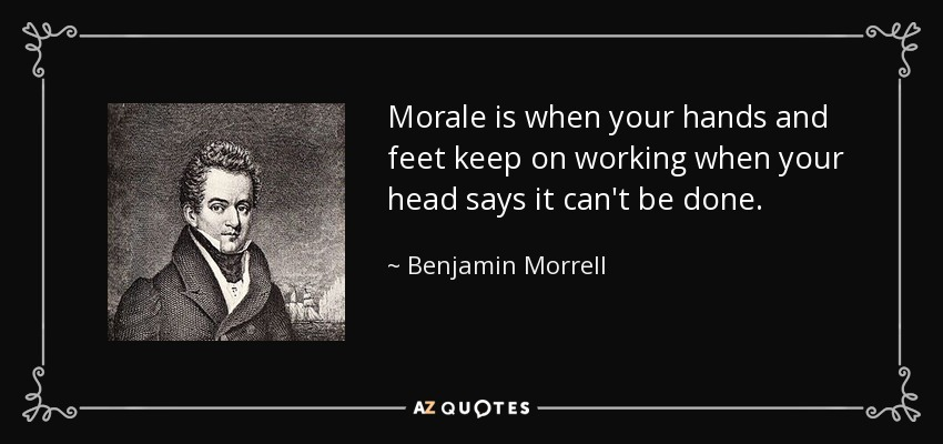 Morale is when your hands and feet keep on working when your head says it can't be done. - Benjamin Morrell