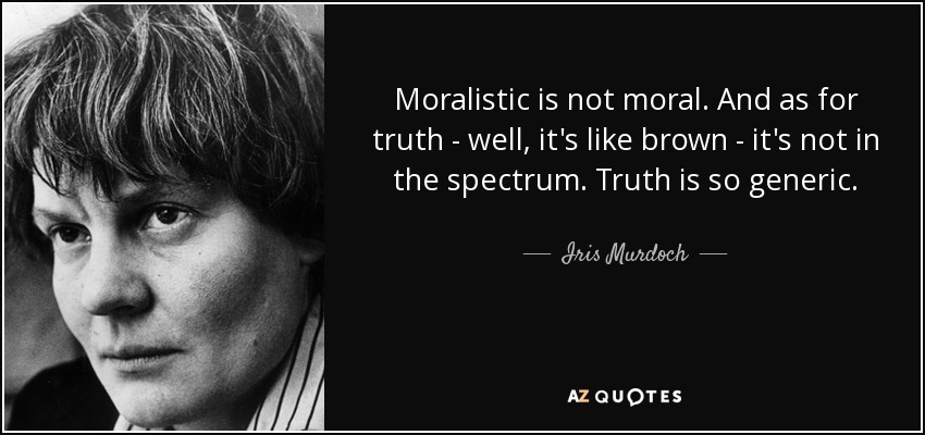 Moralistic is not moral. And as for truth - well, it's like brown - it's not in the spectrum. Truth is so generic. - Iris Murdoch