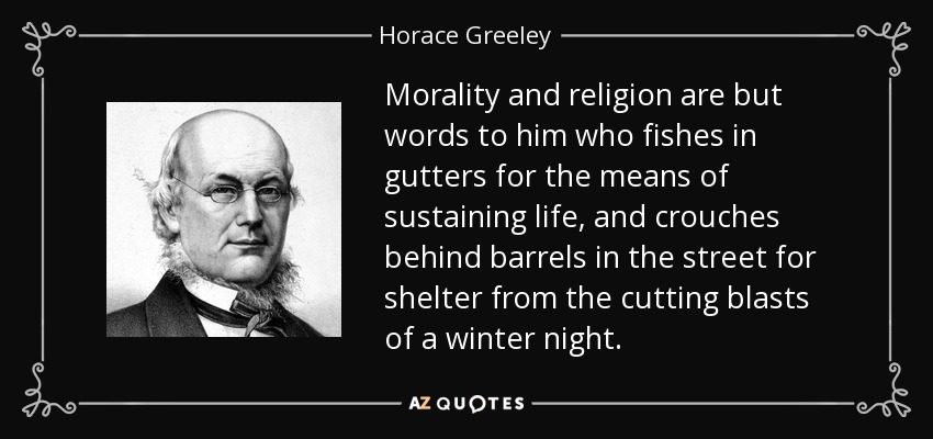 Morality and religion are but words to him who fishes in gutters for the means of sustaining life, and crouches behind barrels in the street for shelter from the cutting blasts of a winter night. - Horace Greeley