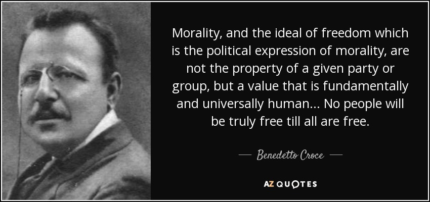 Morality, and the ideal of freedom which is the political expression of morality, are not the property of a given party or group, but a value that is fundamentally and universally human... No people will be truly free till all are free. - Benedetto Croce