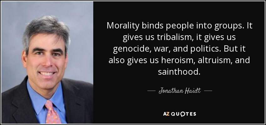 Morality binds people into groups. It gives us tribalism, it gives us genocide, war, and politics. But it also gives us heroism, altruism, and sainthood. - Jonathan Haidt