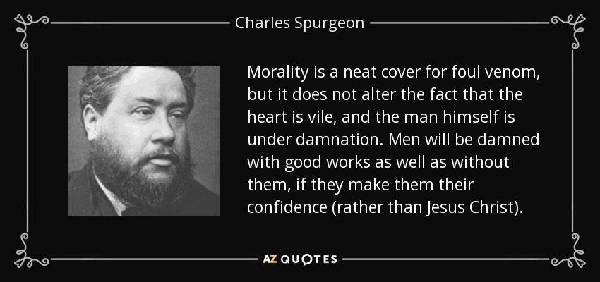 Morality is a neat cover for foul venom, but it does not alter the fact that the heart is vile, and the man himself is under damnation. Men will be damned with good works as well as without them, if they make them their confidence (rather than Jesus Christ). - Charles Spurgeon