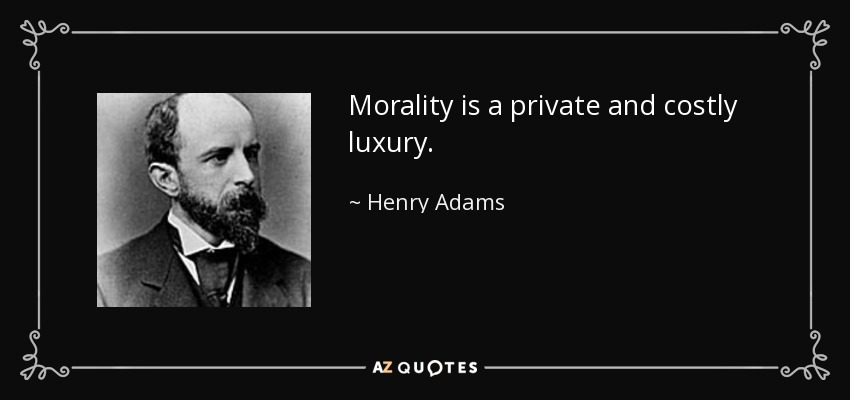 Morality is a private and costly luxury. - Henry Adams