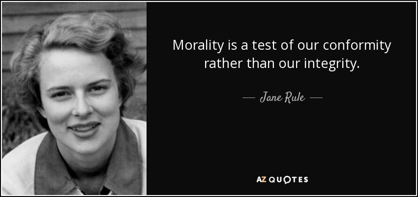 Morality is a test of our conformity rather than our integrity. - Jane Rule