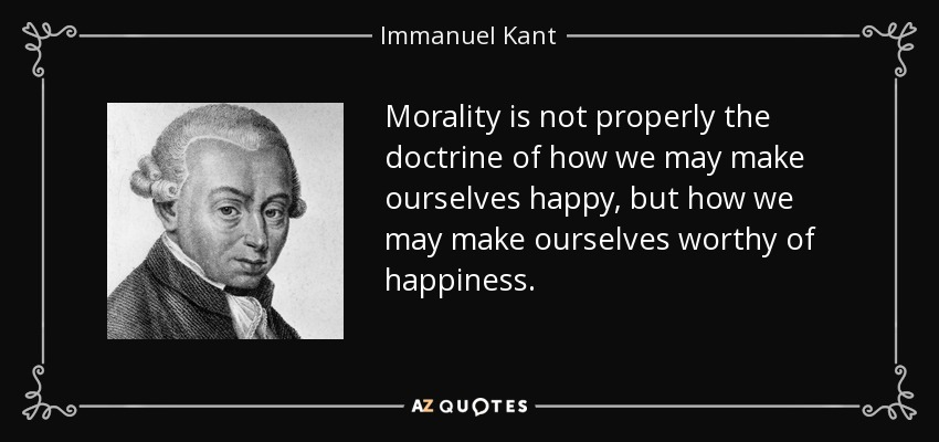 Morality is not properly the doctrine of how we may make ourselves happy, but how we may make ourselves worthy of happiness. - Immanuel Kant
