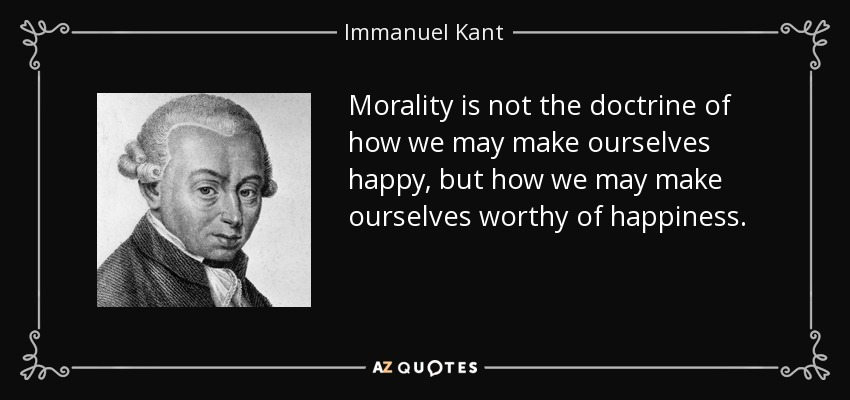 Morality is not the doctrine of how we may make ourselves happy, but how we may make ourselves worthy of happiness. - Immanuel Kant