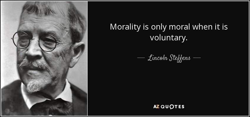 Morality is only moral when it is voluntary. - Lincoln Steffens