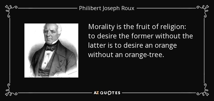 Morality is the fruit of religion: to desire the former without the latter is to desire an orange without an orange-tree. - Philibert Joseph Roux