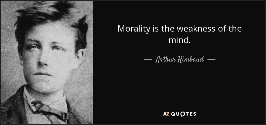 Morality is the weakness of the mind. - Arthur Rimbaud