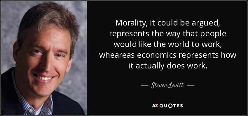 Morality, it could be argued, represents the way that people would like the world to work, wheareas economics represents how it actually does work. - Steven Levitt