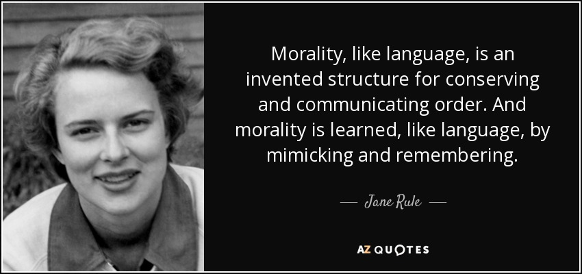 Morality, like language, is an invented structure for conserving and communicating order. And morality is learned, like language, by mimicking and remembering. - Jane Rule