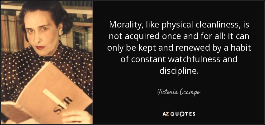 Morality, like physical cleanliness, is not acquired once and for all: it can only be kept and renewed by a habit of constant watchfulness and discipline. - Victoria Ocampo