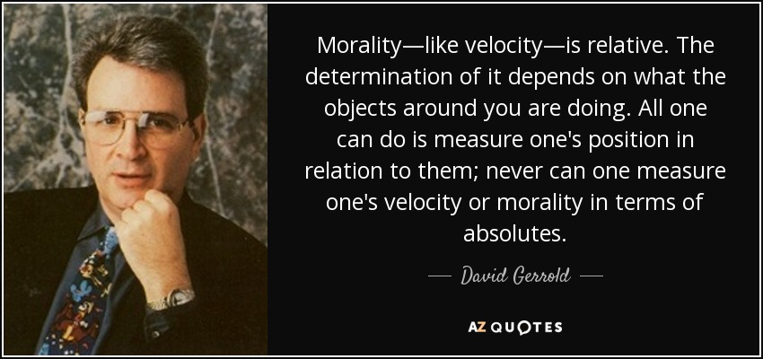 Morality—like velocity—is relative. The determination of it depends on what the objects around you are doing. All one can do is measure one's position in relation to them; never can one measure one's velocity or morality in terms of absolutes. - David Gerrold