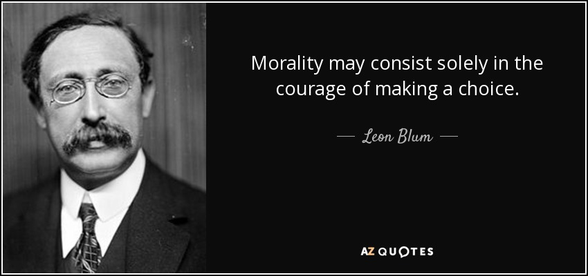 Morality may consist solely in the courage of making a choice. - Leon Blum