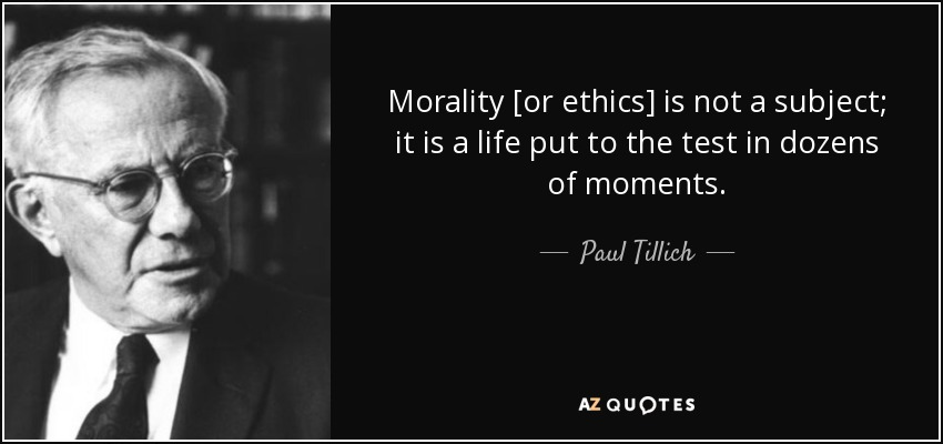 Morality [or ethics] is not a subject; it is a life put to the test in dozens of moments. - Paul Tillich