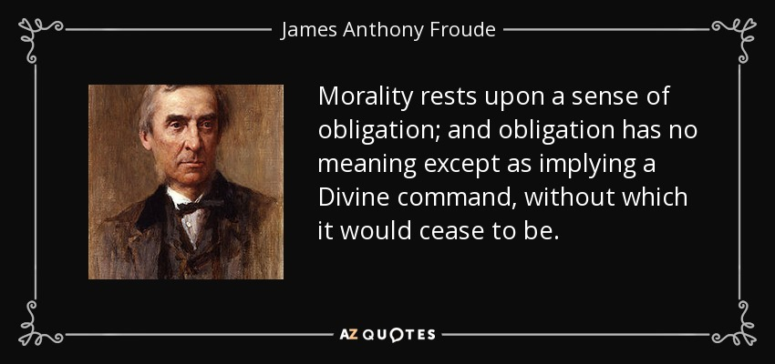 Morality rests upon a sense of obligation; and obligation has no meaning except as implying a Divine command, without which it would cease to be. - James Anthony Froude