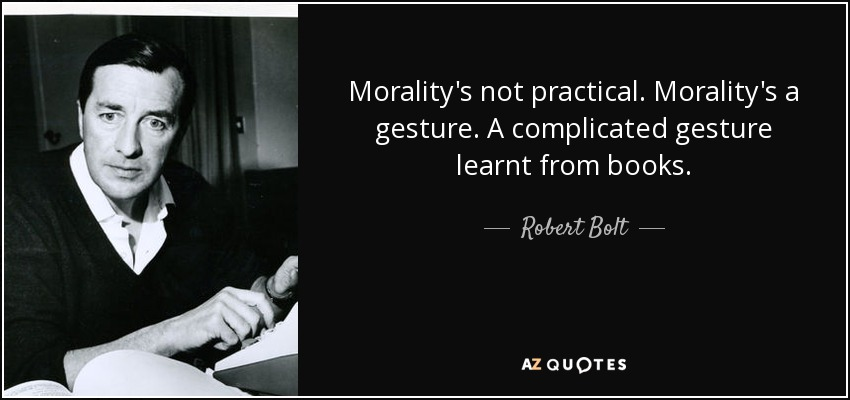 Morality's not practical. Morality's a gesture. A complicated gesture learnt from books. - Robert Bolt