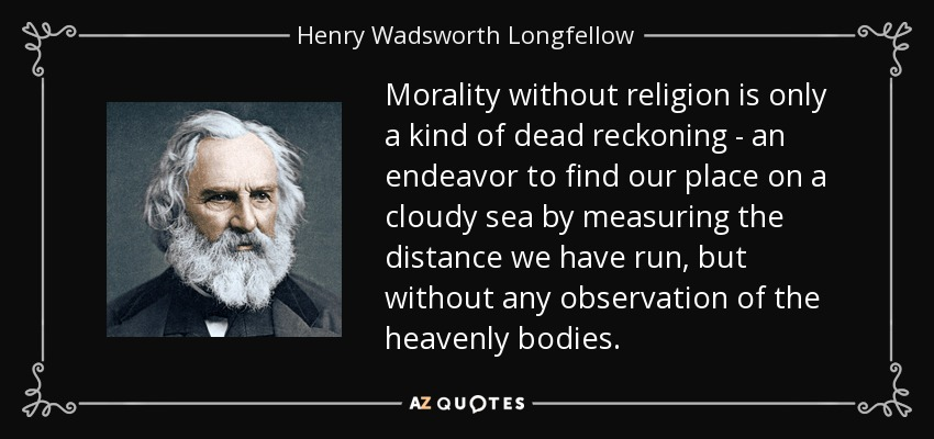 Morality without religion is only a kind of dead reckoning - an endeavor to find our place on a cloudy sea by measuring the distance we have run, but without any observation of the heavenly bodies. - Henry Wadsworth Longfellow