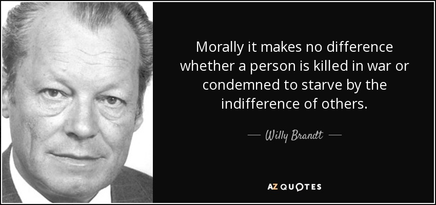 Morally it makes no difference whether a person is killed in war or condemned to starve by the indifference of others. - Willy Brandt