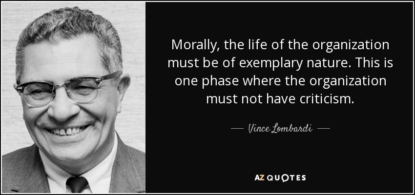 Morally, the life of the organization must be of exemplary nature. This is one phase where the organization must not have criticism. - Vince Lombardi