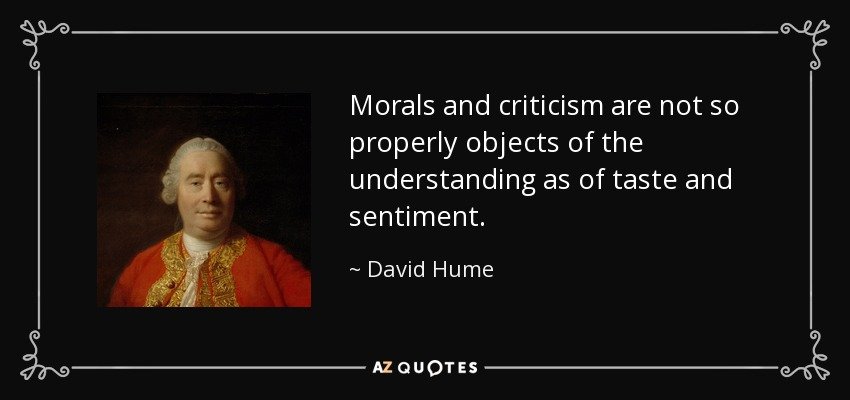 Morals and criticism are not so properly objects of the understanding as of taste and sentiment. - David Hume