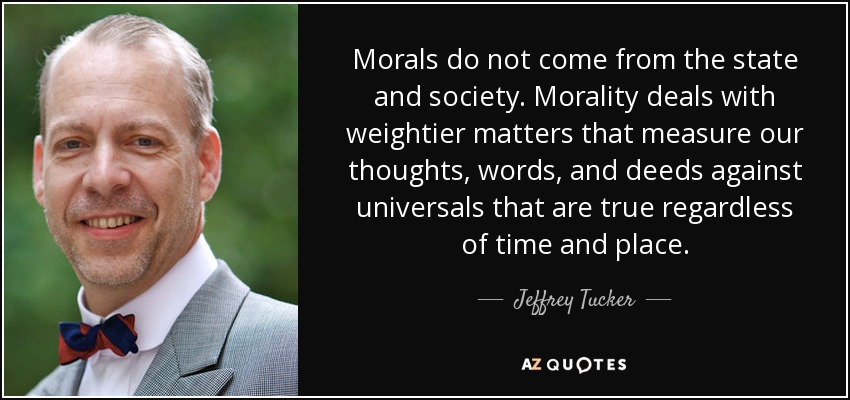 Morals do not come from the state and society. Morality deals with weightier matters that measure our thoughts, words, and deeds against universals that are true regardless of time and place. - Jeffrey Tucker