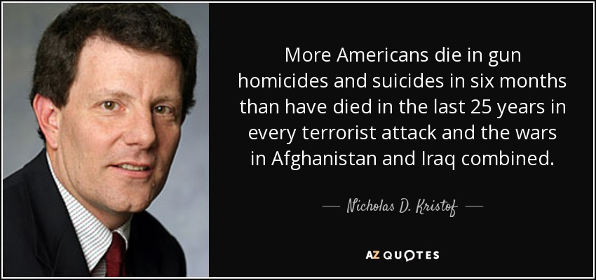More Americans die in gun homicides and suicides in six months than have died in the last 25 years in every terrorist attack and the wars in Afghanistan and Iraq combined. - Nicholas D. Kristof