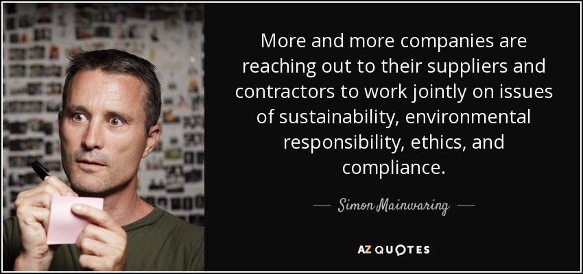 More and more companies are reaching out to their suppliers and contractors to work jointly on issues of sustainability, environmental responsibility, ethics, and compliance. - Simon Mainwaring